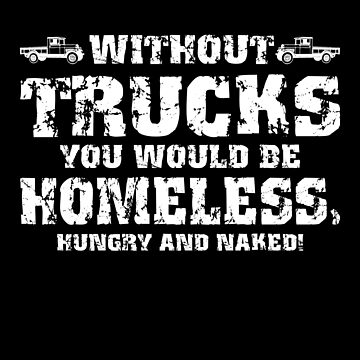 WITHOUT TRUCKS YOU WOULD BE HOMELESS, HUNGRY & NAKED by birdeyes
