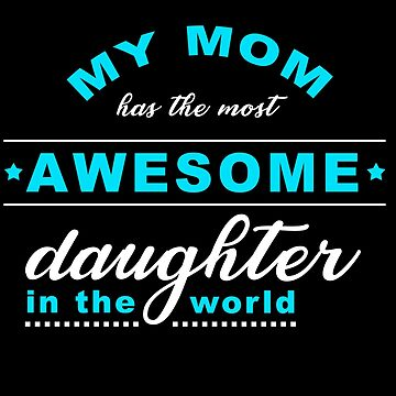 Mother and daughter. My Mom Has The Most Awesome Daughter In The World by design2try