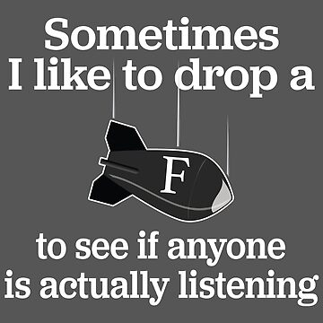 Statement Funny Slogan Design - Sometimes I Like To Drop A F-Bomb To See If Anyone Is Actually Listening by kudostees
