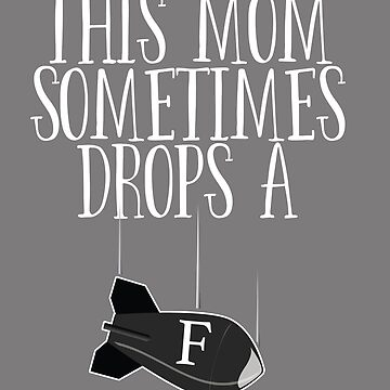 Mother Funny Design - This Mom Sometimes Drops A F-Bomb by kudostees