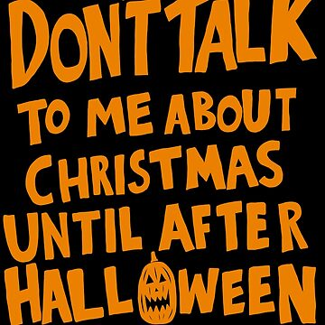 Don't talk to me about Christmas until after Halloween! by MOREDANKMEMES