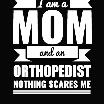 Mom Orthopedist Nothing Scares me Mama Mother's Day Graduation by losttribe
