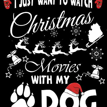 I Just Want To Watch Christmas Movies With My Dog by edgyshop
