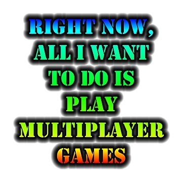 Right Now, All I Want To Do Is Play Multiplayer Games by cmmei