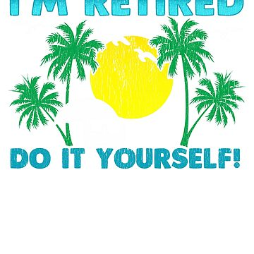I'm Retired Do It Yourself by frittata