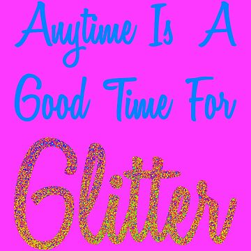 Anytime Is A Good  Time For Glitter Colorful by KaylinArt