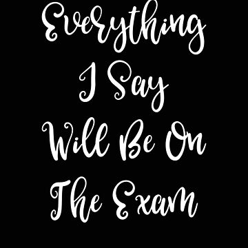 Teacher Everything I Say Will Be on the Exam Funny Gift by stacyanne324