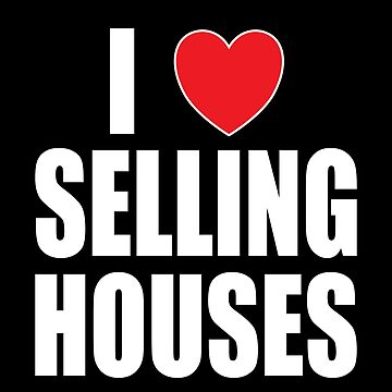 I Love Selling Houses by FairOaksDesigns