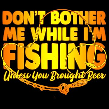 Fish - Don't Bother Me While I'm Fishing Unless You Brought Beer by design2try