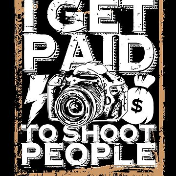 'I Get Paid to Shoot People' Awesome Photography Gift by leyogi