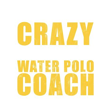 Water Polo Coach Tee Shirt -- Don't Have To Be Crazy by noirty