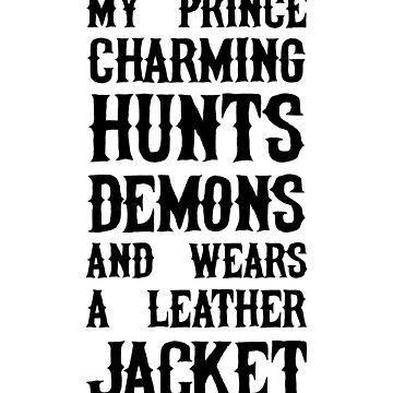 My Prince Charming Hunts Demons And Wears A Leather Jacket by dreamhustle