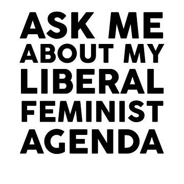 Ask Me About My Liberal Feminist Agenda by dreamhustle