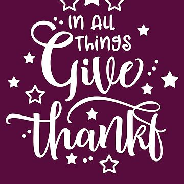 In All Things Give Thanks by IvonDesign