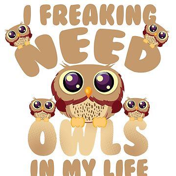 Freaking Need Owls In My Life T-Shirt by mia1949