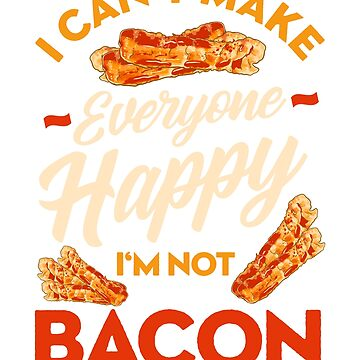 Can't Make Everyone Happy, I'm Not Bacon by frittata