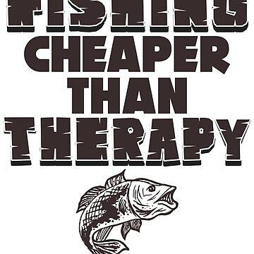 Fish - Fishing. Cheaper Than Therapy by design2try