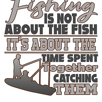 Fish - Fishing Is Not About The Fish. It's The Time Spent Together Catching Them by design2try