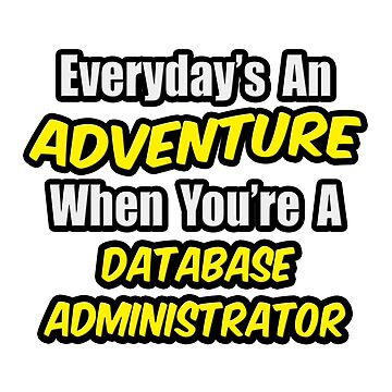 Everyday's An Adventure When You're A Database Administrator by TKUP22