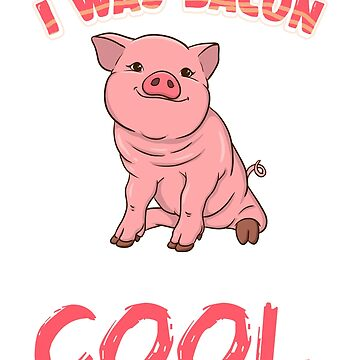 I Was Bacon Before It Was Cool Pig by frittata