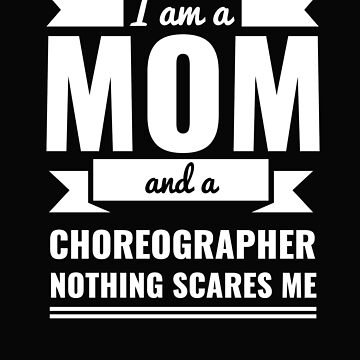 Mom Choreographer Nothing Scares me Mama Mother's Day Graduation by losttribe