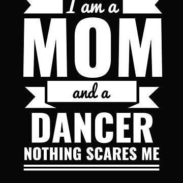 Mom Dancer Nothing Scares me Mama Mother's Day Graduation by losttribe