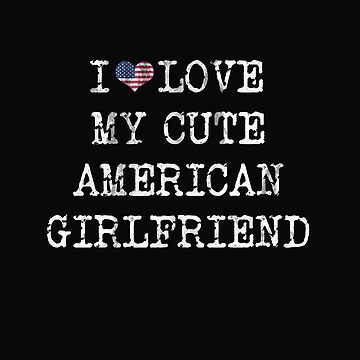 American Flag USA i love my cute american girlfriend gift by Pubi
