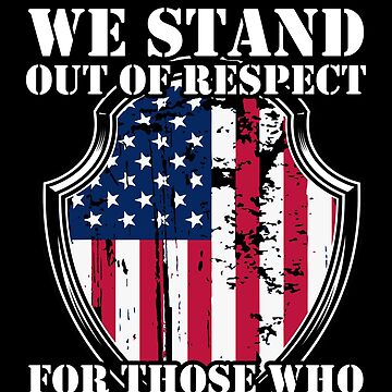 We Stand Out Of Respect For Those Who No Longer Can by BUBLTEES