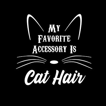 Favorite Accessory is Cat Hair  by triharder12
