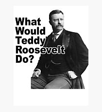 What Would Theodore Roosevelt Do? Photographic Print