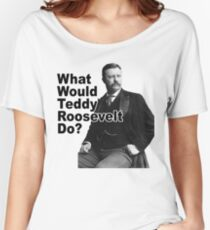 What Would Theodore Roosevelt Do? Women's Relaxed Fit T-Shirt