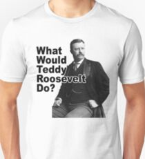What Would Theodore Roosevelt Do? T-Shirt
