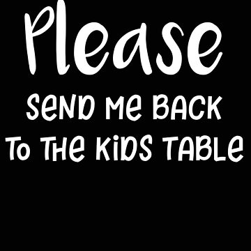 Thanksgiving Please Send Me Back to the Kids Table by stacyanne324