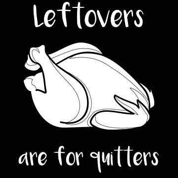 Thanksgiving Leftovers Are For Quitters by stacyanne324