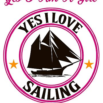 Sailing - Yes, I Am A Girl. I Love Sailing.  by design2try