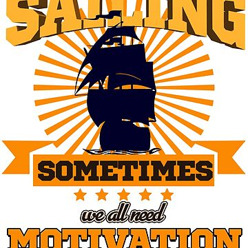 Sailing - Sailing. Sometimes We All Need Motivation  by design2try
