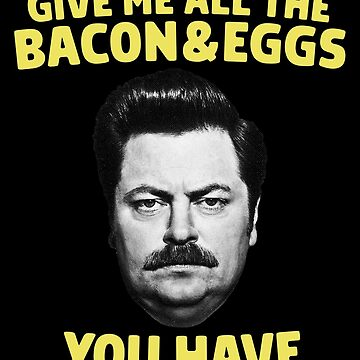 Ron Swanson - Give Me All The Bacon and Eggs You Have  by droppedpiano