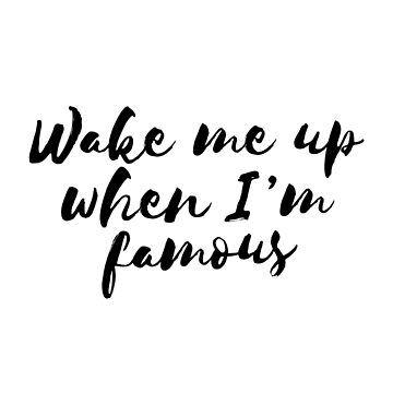 Wake me up when I'm famous  by adelemawhinney