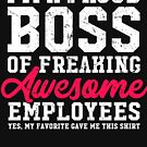 I'm a proud boss of freaking awesome employees yes my favorite gave me this shirt by alexmichel