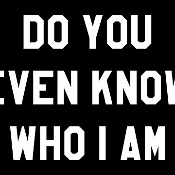 DO YOU EVEN KNOW WHO I AM by limitlezz