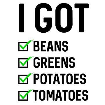 I Got Beans Greens Potatoes Tomatoes by dreamhustle