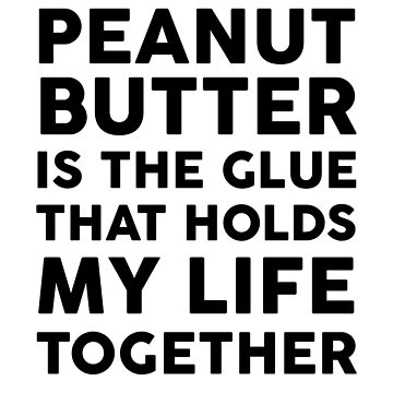Peanut Butter Is The Glue That Holds My Life Together by dreamhustle