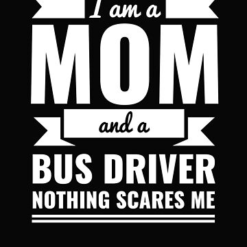 Mom Bus Driver Nothing Scares me Mama Mother's Day by losttribe