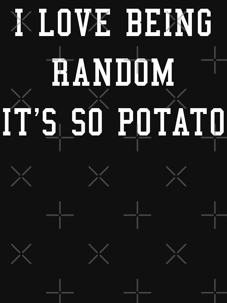 I LOVE BEING RANDOM IT'S SO POTATO by limitlezz