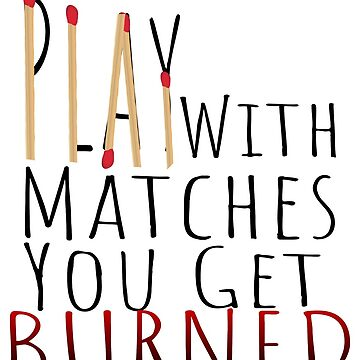 Play with matches, you get burned by TheBoyTeacher