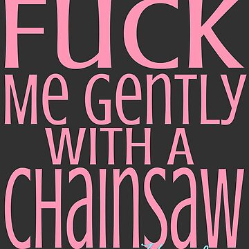 F*CK me gently with a chainsaw... by TheBoyTeacher