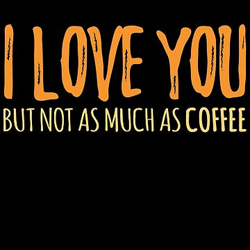 I Love You But Not As Much As Coffee by jzelazny