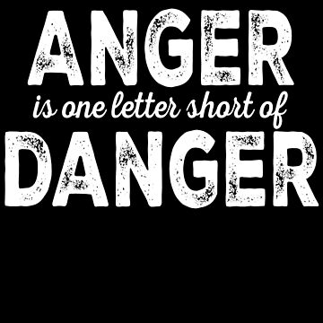 Anger Is One Letter Short Of Danger by jzelazny