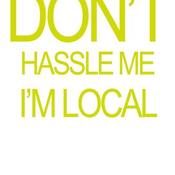 Don't Hassle Me I'm Local by theboonation