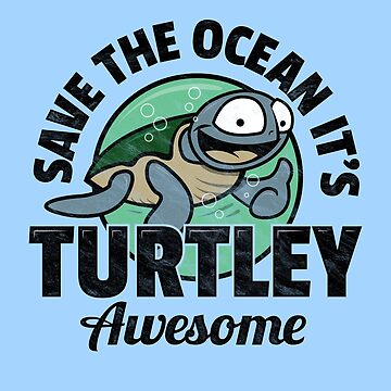 Save The Ocean It's Turtley Awesome by Bangtees